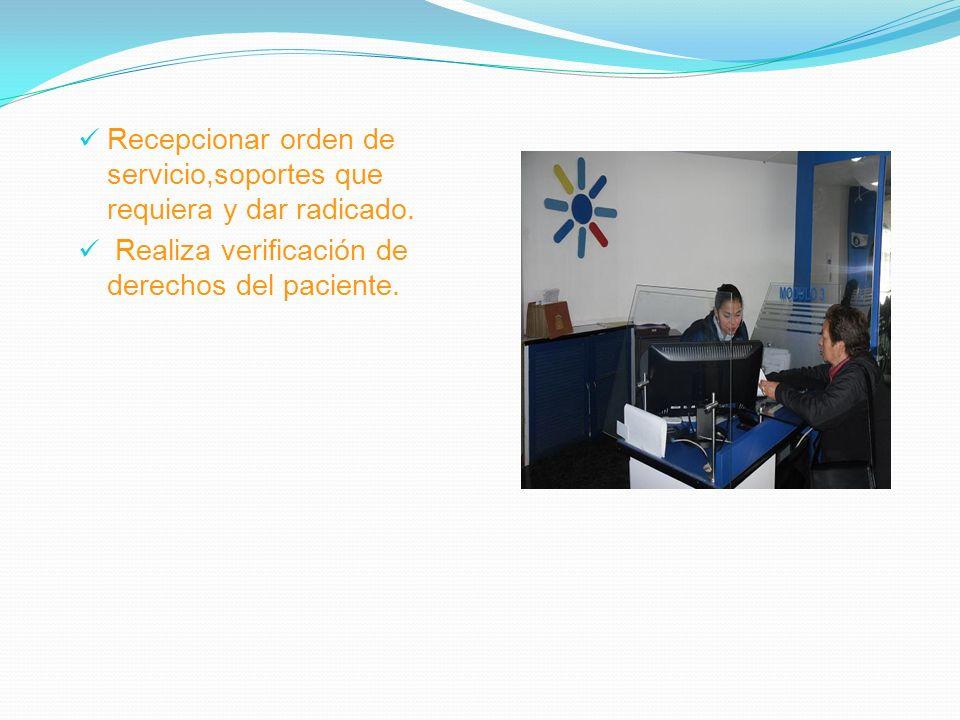 Recepcionar orden de servicio,soportes que requiera y dar radicado. Realiza verificación de derechos del paciente.