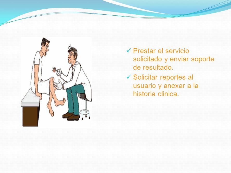 Prestar el servicio solicitado y enviar soporte de resultado. Solicitar reportes al usuario y anexar a la historia clinica.