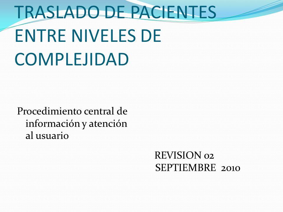 TRASLADO DE PACIENTES ENTRE NIVELES DE COMPLEJIDAD Procedimiento central de información y atención al usuario REVISION 02 SEPTIEMBRE 2010