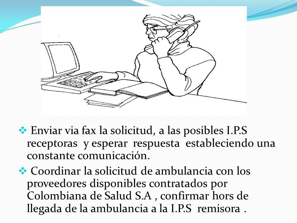 Enviar via fax la solicitud, a las posibles I.P.S receptoras y esperar respuesta estableciendo una constante comunicación. Coordinar la solicitud de a