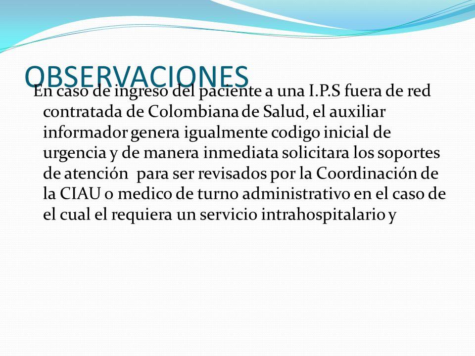 OBSERVACIONES En caso de ingreso del paciente a una I.P.S fuera de red contratada de Colombiana de Salud, el auxiliar informador genera igualmente cod