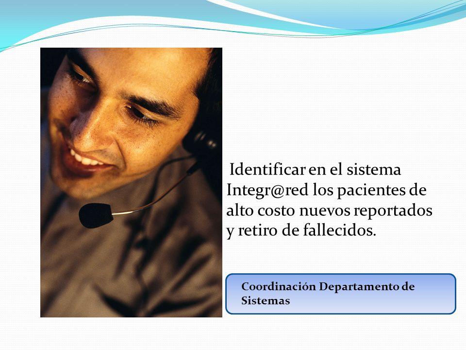 Identificar en el sistema Integr@red los pacientes de alto costo nuevos reportados y retiro de fallecidos. Coordinación Departamento de Sistemas