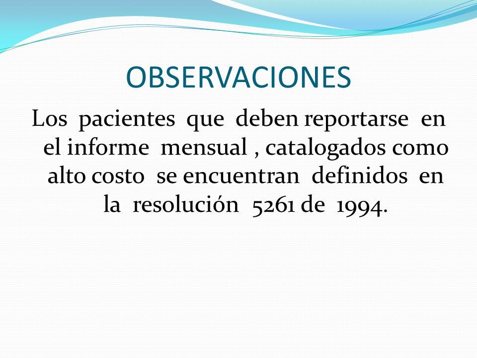OBSERVACIONES Los pacientes que deben reportarse en el informe mensual, catalogados como alto costo se encuentran definidos en la resolución 5261 de 1