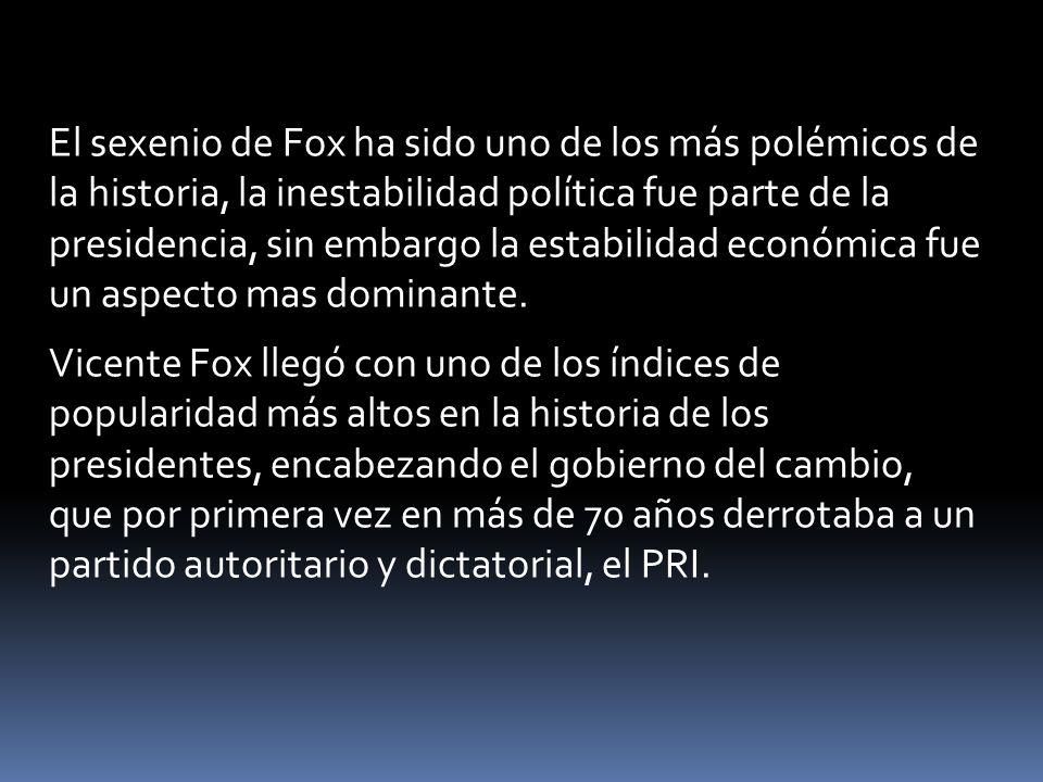 El sexenio de Fox ha sido uno de los más polémicos de la historia, la inestabilidad política fue parte de la presidencia, sin embargo la estabilidad e