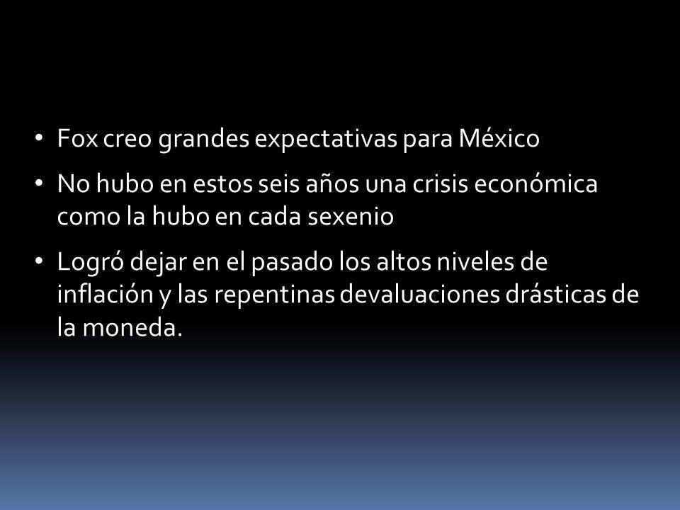 Fox creo grandes expectativas para México No hubo en estos seis años una crisis económica como la hubo en cada sexenio Logró dejar en el pasado los al