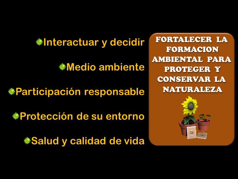 FORTALECER LA FORMACION FORMACION AMBIENTAL PARA PROTEGER Y PROTEGER Y CONSERVAR LA NATURALEZA NATURALEZA FORTALECER LA FORMACION FORMACION AMBIENTAL PARA PROTEGER Y PROTEGER Y CONSERVAR LA NATURALEZA NATURALEZA Interactuar y decidir Medio ambiente Participación responsable Protección de su entorno Salud y calidad de vida