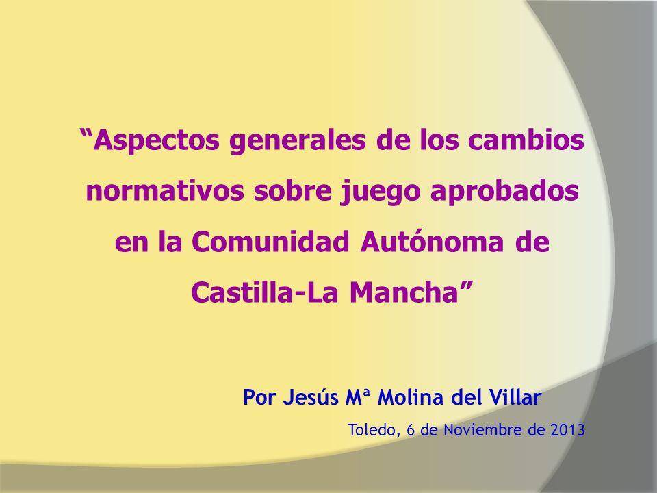 Aspectos generales de los cambios normativos sobre juego aprobados en la Comunidad Autónoma de Castilla-La Mancha Por Jesús Mª Molina del Villar Toledo, 6 de Noviembre de 2013