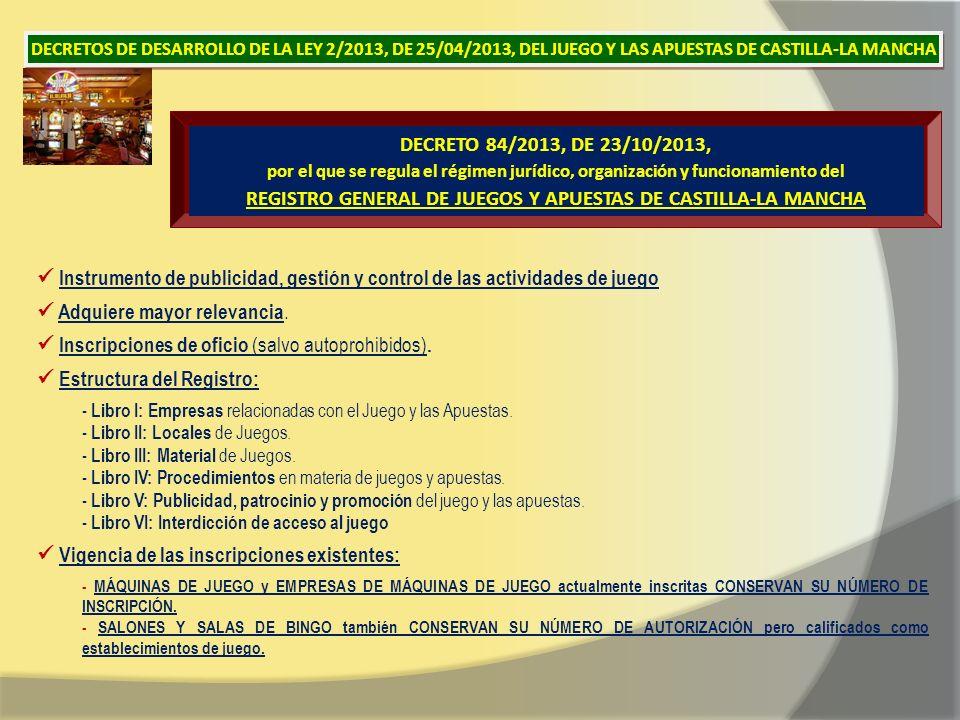 DECRETO 84/2013, DE 23/10/2013, por el que se regula el régimen jurídico, organización y funcionamiento del REGISTRO GENERAL DE JUEGOS Y APUESTAS DE CASTILLA-LA MANCHA Instrumento de publicidad, gestión y control de las actividades de juego Adquiere mayor relevancia.