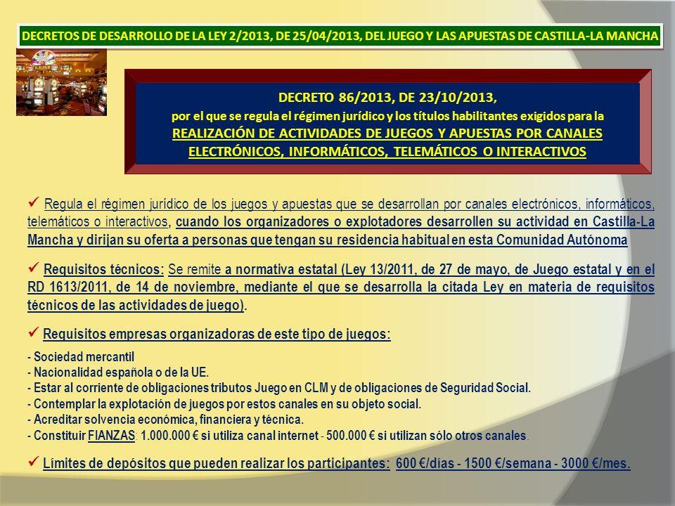 DECRETO 86/2013, DE 23/10/2013, por el que se regula el régimen jurídico y los títulos habilitantes exigidos para la REALIZACIÓN DE ACTIVIDADES DE JUEGOS Y APUESTAS POR CANALES ELECTRÓNICOS, INFORMÁTICOS, TELEMÁTICOS O INTERACTIVOS Regula el régimen jurídico de los juegos y apuestas que se desarrollan por canales electrónicos, informáticos, telemáticos o interactivos, cuando los organizadores o explotadores desarrollen su actividad en Castilla-La Mancha y dirijan su oferta a personas que tengan su residencia habitual en esta Comunidad Autónoma Requisitos técnicos: Se remite a normativa estatal (Ley 13/2011, de 27 de mayo, de Juego estatal y en el RD 1613/2011, de 14 de noviembre, mediante el que se desarrolla la citada Ley en materia de requisitos técnicos de las actividades de juego).