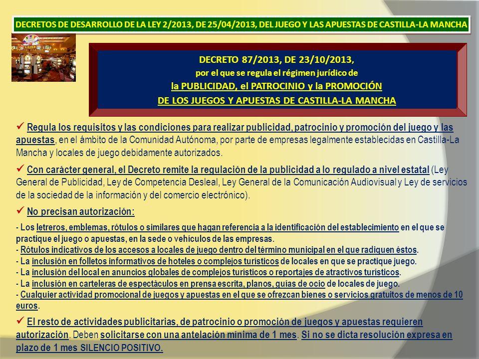 DECRETO 87/2013, DE 23/10/2013, por el que se regula el régimen jurídico de la PUBLICIDAD, el PATROCINIO y la PROMOCIÓN DE LOS JUEGOS Y APUESTAS DE CASTILLA-LA MANCHA Regula los requisitos y las condiciones para realizar publicidad, patrocinio y promoción del juego y las apuestas, en el ámbito de la Comunidad Autónoma, por parte de empresas legalmente establecidas en Castilla-La Mancha y locales de juego debidamente autorizados.