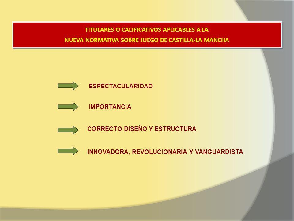 TITULARES O CALIFICATIVOS APLICABLES A LA NUEVA NORMATIVA SOBRE JUEGO DE CASTILLA-LA MANCHA TITULARES O CALIFICATIVOS APLICABLES A LA NUEVA NORMATIVA SOBRE JUEGO DE CASTILLA-LA MANCHA ESPECTACULARIDAD IMPORTANCIA CORRECTO DISEÑO Y ESTRUCTURA INNOVADORA, REVOLUCIONARIA Y VANGUARDISTA
