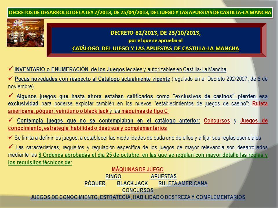 DECRETO 82/2013, DE 23/10/2013, por el que se aprueba el CATÁLOGO DEL JUEGO Y LAS APUESTAS DE CASTILLA-LA MANCHA INVENTARIO o ENUMERACIÓN de los Juegos legales y autorizables en Castilla-La Mancha.