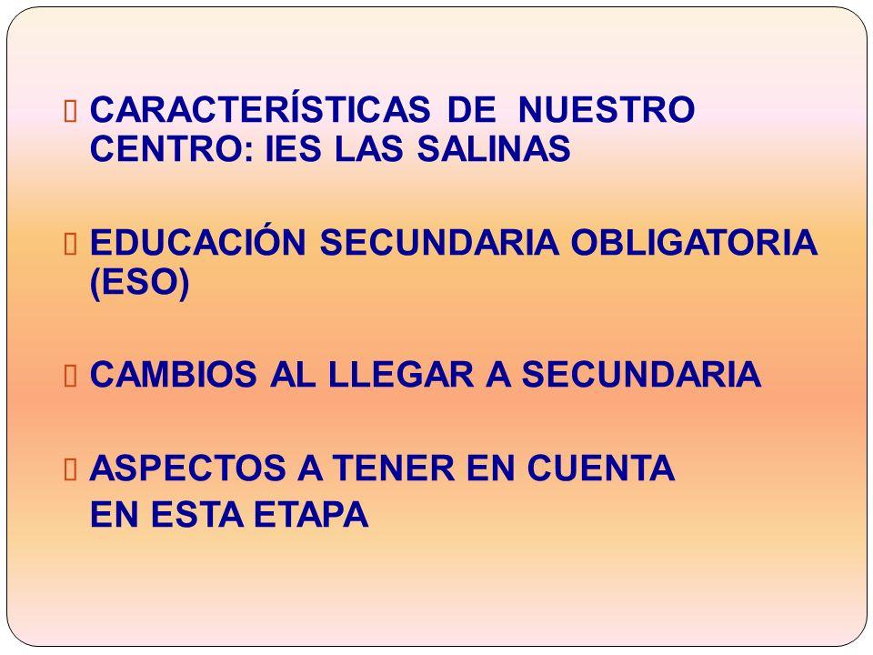 CARACTERÍSTICAS DE NUESTRO CENTRO: IES LAS SALINAS EDUCACIÓN SECUNDARIA OBLIGATORIA (ESO) CAMBIOS AL LLEGAR A SECUNDARIA ASPECTOS A TENER EN CUENTA EN ESTA ETAPA