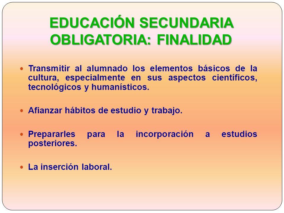 EDUCACIÓN SECUNDARIA OBLIGATORIA: FINALIDAD Transmitir al alumnado los elementos básicos de la cultura, especialmente en sus aspectos científicos, tecnológicos y humanísticos.
