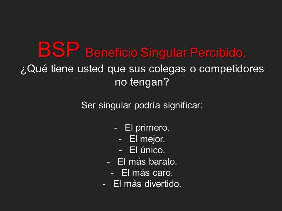 BSP Beneficio Singular Percibido. ¿Qué tiene usted que sus colegas o competidores no tengan? Ser singular podría significar: -El primero. -El mejor. -