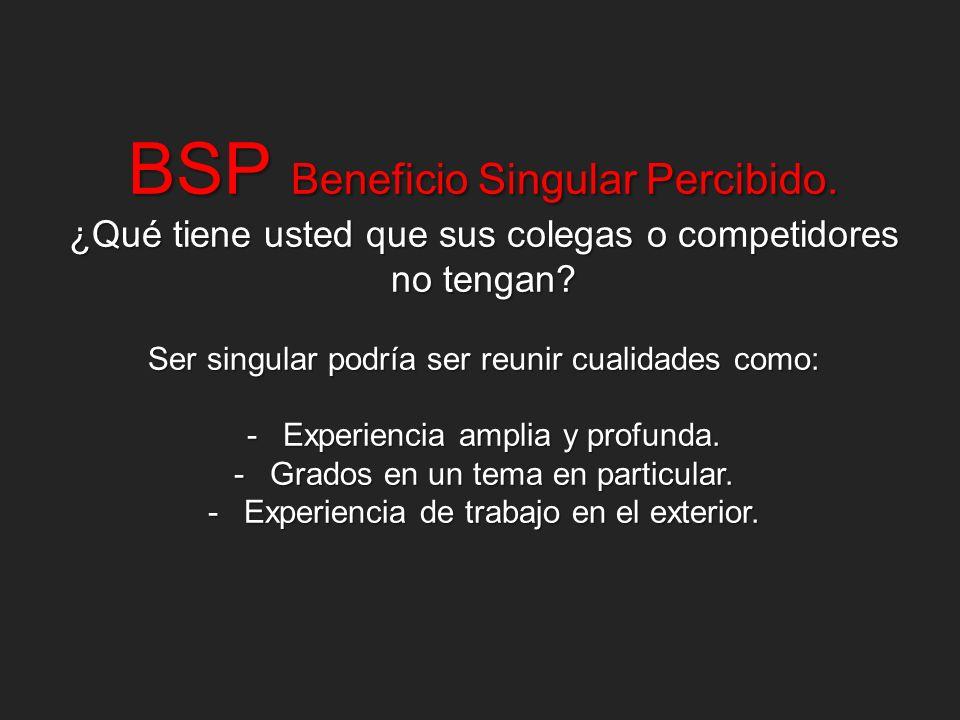 BSP Beneficio Singular Percibido. ¿Qué tiene usted que sus colegas o competidores no tengan? Ser singular podría ser reunir cualidades como: -Experien