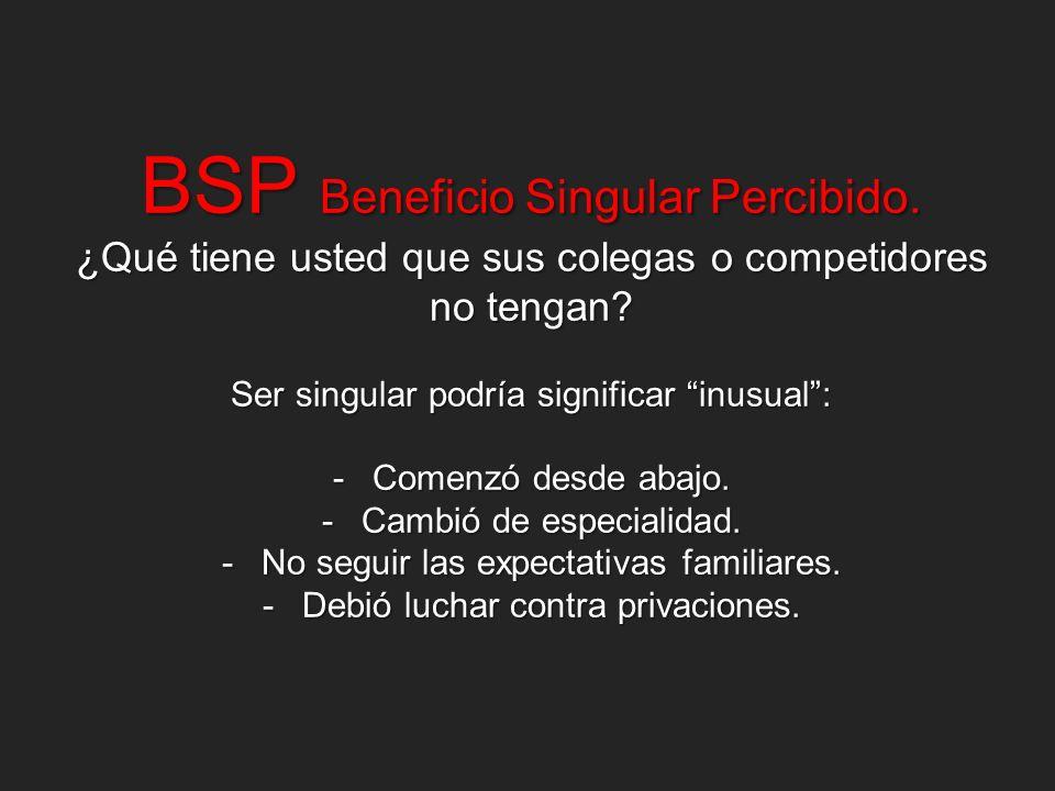 BSP Beneficio Singular Percibido. ¿Qué tiene usted que sus colegas o competidores no tengan? Ser singular podría significar inusual: -Comenzó desde ab