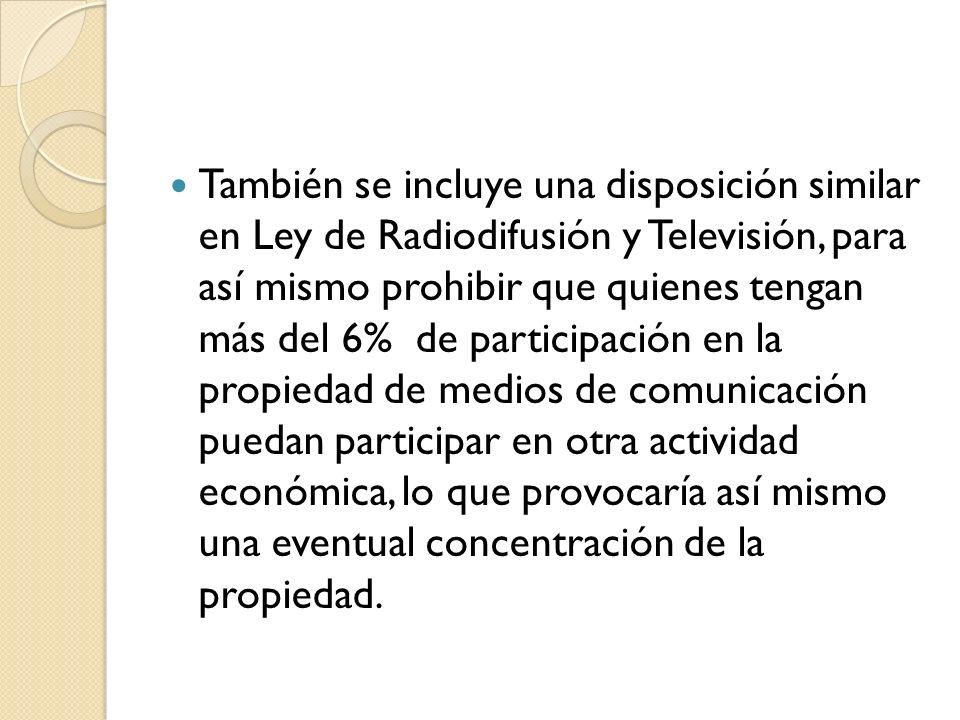 También se incluye una disposición similar en Ley de Radiodifusión y Televisión, para así mismo prohibir que quienes tengan más del 6% de participació