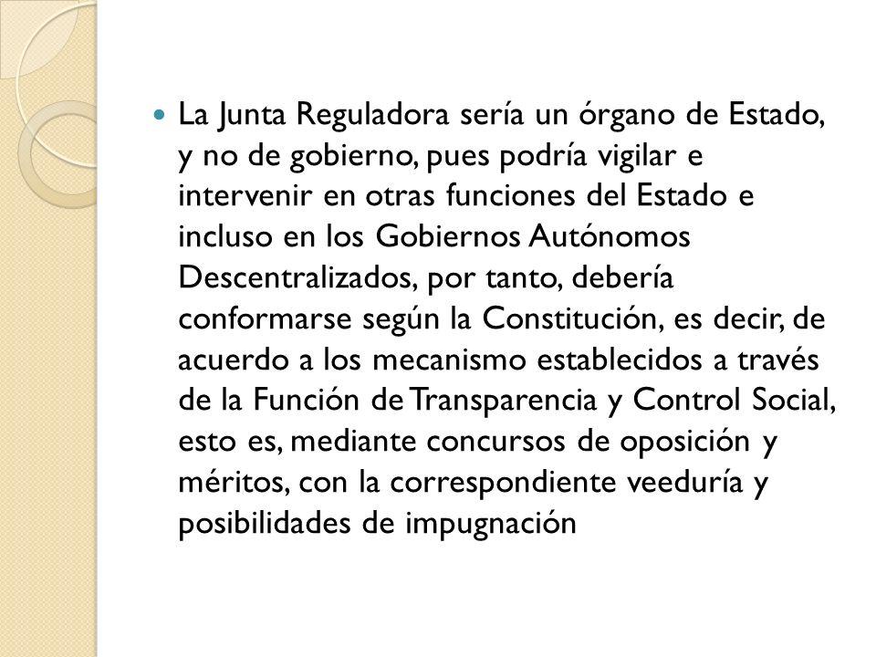 La Junta Reguladora sería un órgano de Estado, y no de gobierno, pues podría vigilar e intervenir en otras funciones del Estado e incluso en los Gobie