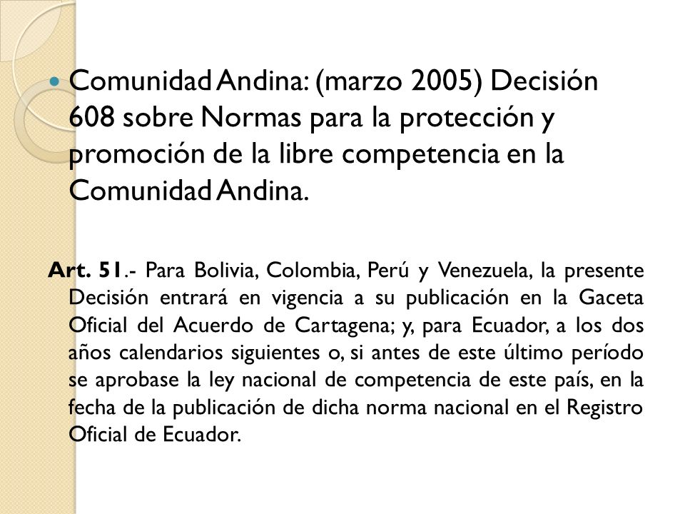 Comunidad Andina: (marzo 2005) Decisión 608 sobre Normas para la protección y promoción de la libre competencia en la Comunidad Andina. Art. 51.- Para