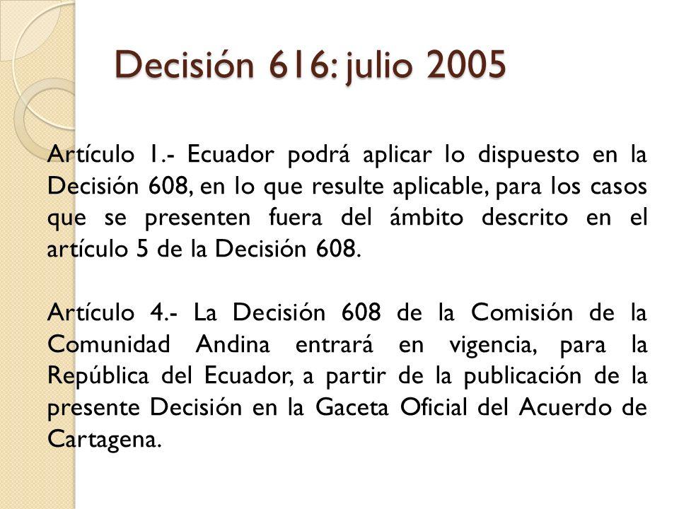 Decisión 616: julio 2005 Artículo 1.- Ecuador podrá aplicar lo dispuesto en la Decisión 608, en lo que resulte aplicable, para los casos que se presen