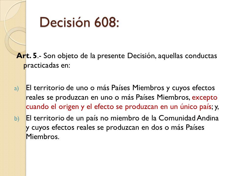Decisión 608: Art. 5.- Son objeto de la presente Decisión, aquellas conductas practicadas en: a) El territorio de uno o más Países Miembros y cuyos ef