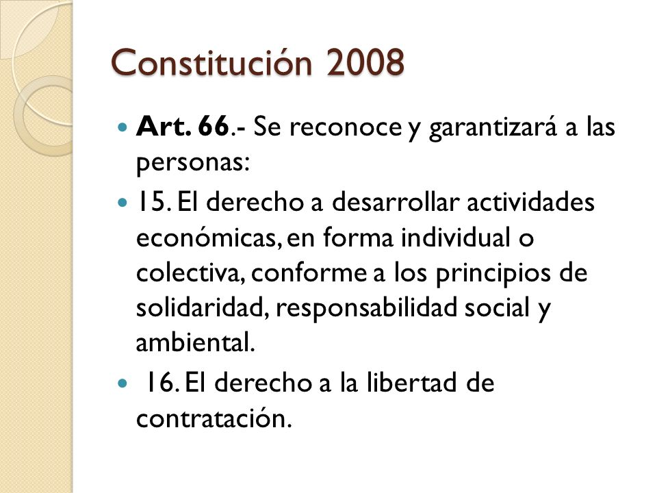 Constitución 2008 Art. 66.- Se reconoce y garantizará a las personas: 15. El derecho a desarrollar actividades económicas, en forma individual o colec