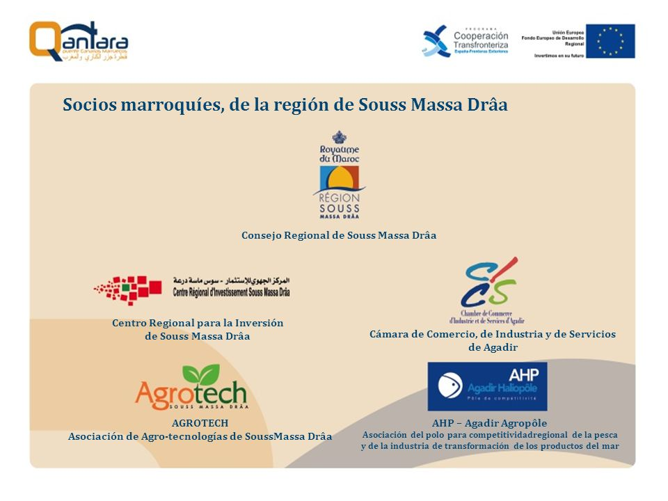 Socios marroquíes, de la región de Souss Massa Drâa Centro Regional para la Inversión de Souss Massa Drâa AGROTECH Asociación de Agro-tecnologías de SoussMassa Drâa Consejo Regional de Souss Massa Drâa Cámara de Comercio, de Industria y de Servicios de Agadir AHP – Agadir Agropôle Asociación del polo para competitividadregional de la pesca y de la industria de transformación de los productos del mar