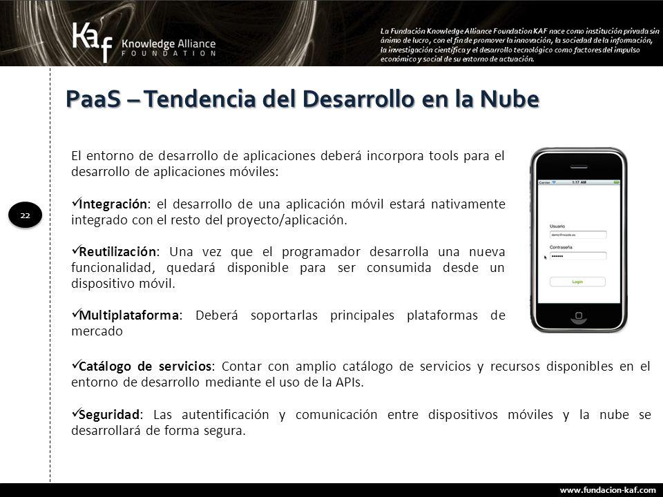 www.fundacion-kaf.com 22 PaaS – Tendencia del Desarrollo en la Nube El entorno de desarrollo de aplicaciones deberá incorpora tools para el desarrollo