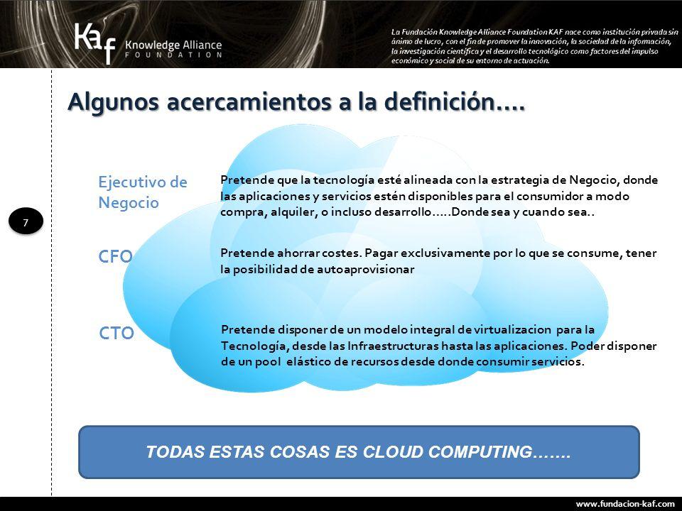 www.fundacion-kaf.com 7 7 TODAS ESTAS COSAS ES CLOUD COMPUTING……. Algunos acercamientos a la definición…. Pretende que la tecnología esté alineada con