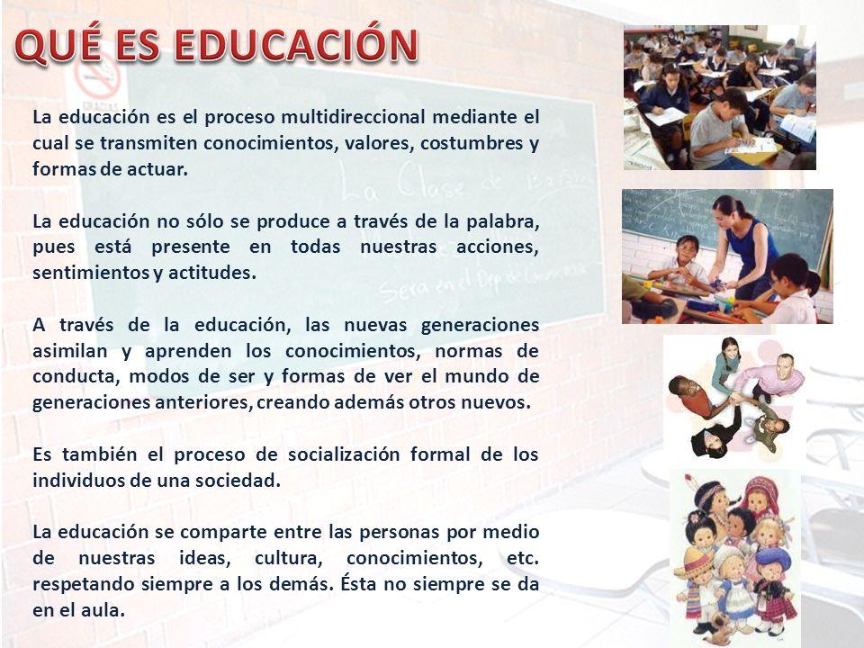 La educación es el proceso multidireccional mediante el cual se transmiten conocimientos, valores, costumbres y formas de actuar. La educación no sólo