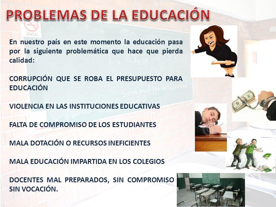 En nuestro país en este momento la educación pasa por la siguiente problemática que hace que pierda calidad: CORRUPCIÓN QUE SE ROBA EL PRESUPUESTO PAR