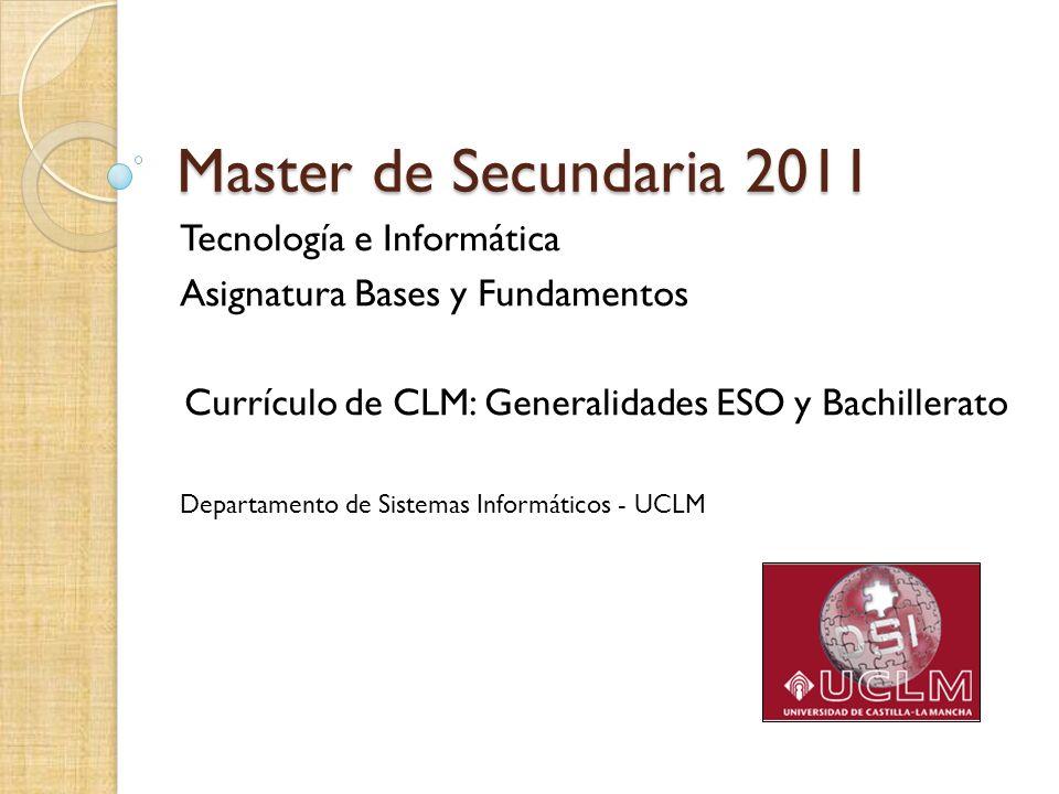Master de Secundaria 2011 Tecnología e Informática Asignatura Bases y Fundamentos Currículo de CLM: Generalidades ESO y Bachillerato Departamento de S
