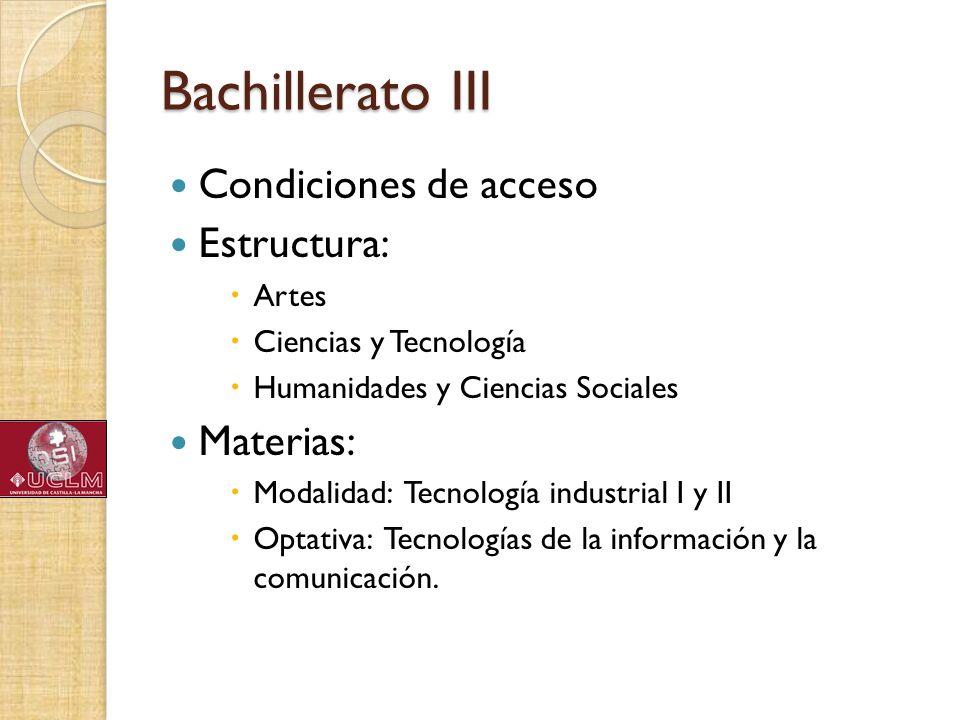 Bachillerato III Condiciones de acceso Estructura: Artes Ciencias y Tecnología Humanidades y Ciencias Sociales Materias: Modalidad: Tecnología industr