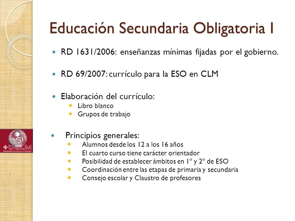 Educación Secundaria Obligatoria I RD 1631/2006: enseñanzas mínimas fijadas por el gobierno. RD 69/2007: currículo para la ESO en CLM Elaboración del
