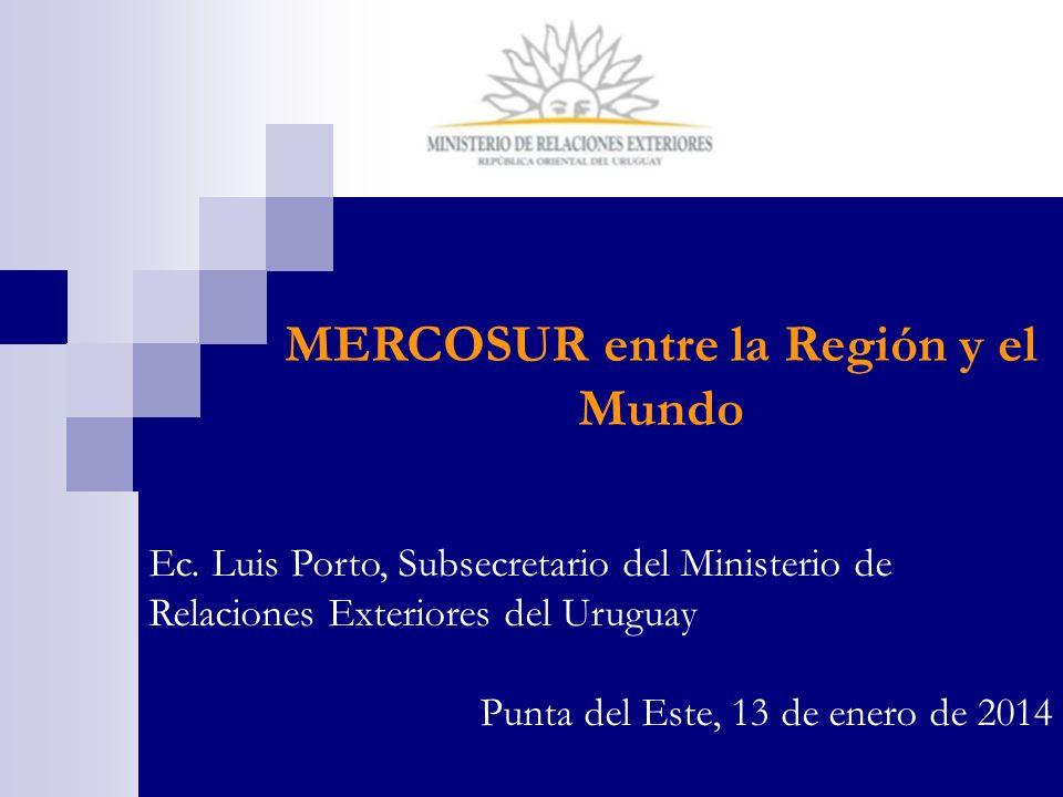 MERCOSUR entre la Región y el Mundo Ec. Luis Porto, Subsecretario del Ministerio de Relaciones Exteriores del Uruguay Punta del Este, 13 de enero de 2