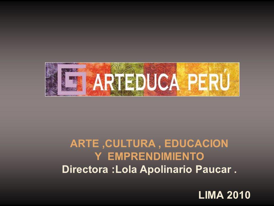 ARTE,CULTURA, EDUCACION Y EMPRENDIMIENTO Directora :Lola Apolinario Paucar. LIMA 2010