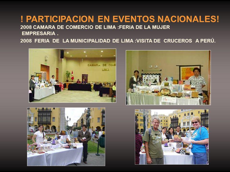 ! PARTICIPACION EN EVENTOS NACIONALES! 2008 CAMARA DE COMERCIO DE LIMA :FERIA DE LA MUJER EMPRESARIA. 2008 FERIA DE LA MUNICIPALIDAD DE LIMA :VISITA D