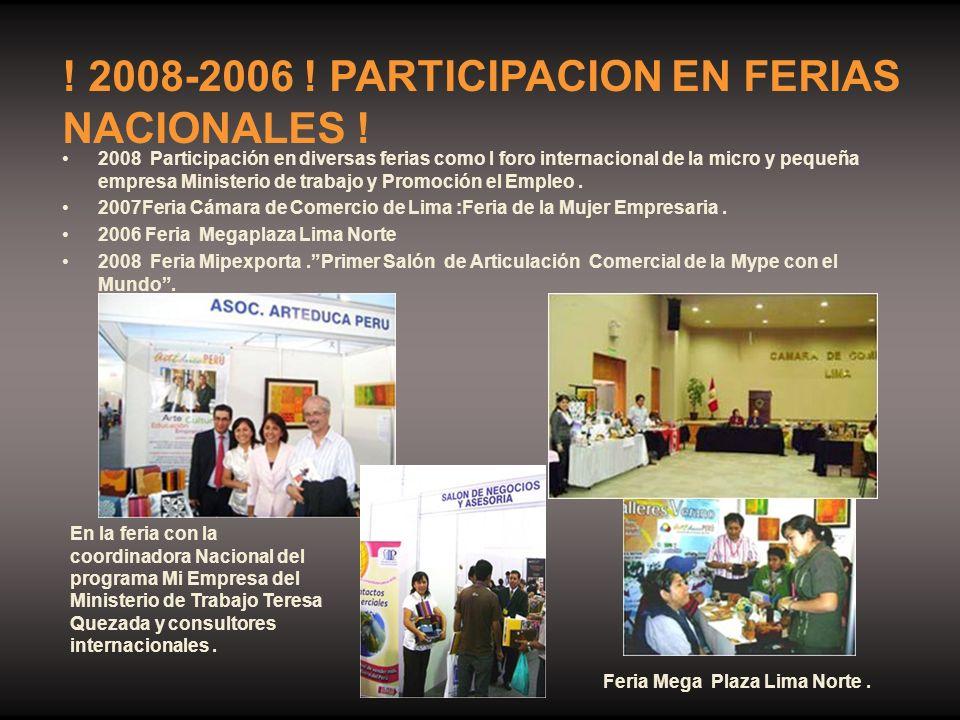 2008 Participación en diversas ferias como I foro internacional de la micro y pequeña empresa Ministerio de trabajo y Promoción el Empleo. 2007Feria C