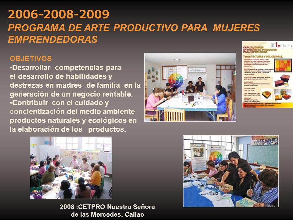2006-2008-2009 PROGRAMA DE ARTE PRODUCTIVO PARA MUJERES EMPRENDEDORAS 2008 :CETPRO Nuestra Señora de las Mercedes. Callao OBJETIVOS Desarrollar compet