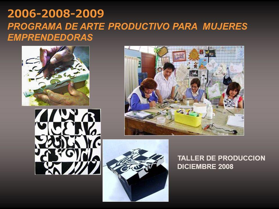 TALLER DE PRODUCCION DICIEMBRE 2008 2006-2008-2009 PROGRAMA DE ARTE PRODUCTIVO PARA MUJERES EMPRENDEDORAS