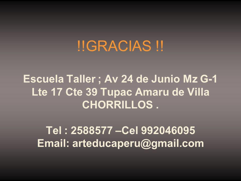 !!GRACIAS !! Escuela Taller ; Av 24 de Junio Mz G-1 Lte 17 Cte 39 Tupac Amaru de Villa CHORRILLOS. Tel : 2588577 –Cel 992046095 Email: arteducaperu@gm