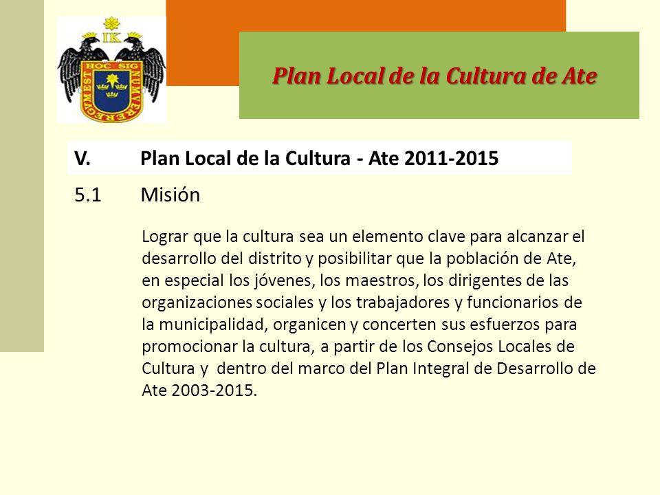 Plan Local de la Cultura de Ate V.Plan Local de la Cultura - Ate 2011-2015 Lograr que la cultura sea un elemento clave para alcanzar el desarrollo del distrito y posibilitar que la población de Ate, en especial los jóvenes, los maestros, los dirigentes de las organizaciones sociales y los trabajadores y funcionarios de la municipalidad, organicen y concerten sus esfuerzos para promocionar la cultura, a partir de los Consejos Locales de Cultura y dentro del marco del Plan Integral de Desarrollo de Ate 2003-2015.