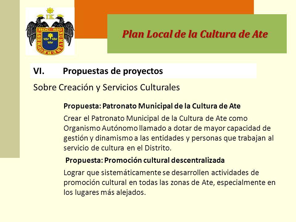Plan Local de la Cultura de Ate VI.Propuestas de proyectos Propuesta: Patronato Municipal de la Cultura de Ate Crear el Patronato Municipal de la Cultura de Ate como Organismo Autónomo llamado a dotar de mayor capacidad de gestión y dinamismo a las entidades y personas que trabajan al servicio de cultura en el Distrito.