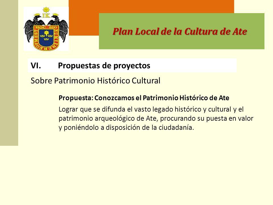 Plan Local de la Cultura de Ate VI.Propuestas de proyectos Propuesta: Conozcamos el Patrimonio Histórico de Ate Lograr que se difunda el vasto legado histórico y cultural y el patrimonio arqueológico de Ate, procurando su puesta en valor y poniéndolo a disposición de la ciudadanía.