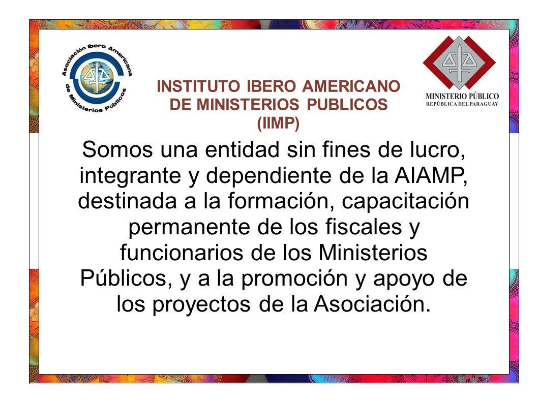INSTITUTO IBERO AMERICANO DE MINISTERIOS PUBLICOS (IIMP) Somos una entidad sin fines de lucro, integrante y dependiente de la AIAMP, destinada a la formación, capacitación permanente de los fiscales y funcionarios de los Ministerios Públicos, y a la promoción y apoyo de los proyectos de la Asociación.
