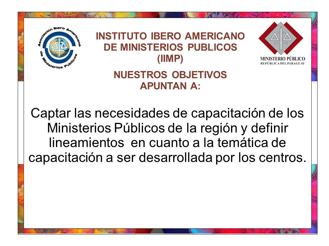 INSTITUTO IBERO AMERICANO DE MINISTERIOS PUBLICOS (IIMP) Captar las necesidades de capacitación de los Ministerios Públicos de la región y definir lineamientos en cuanto a la temática de capacitación a ser desarrollada por los centros.