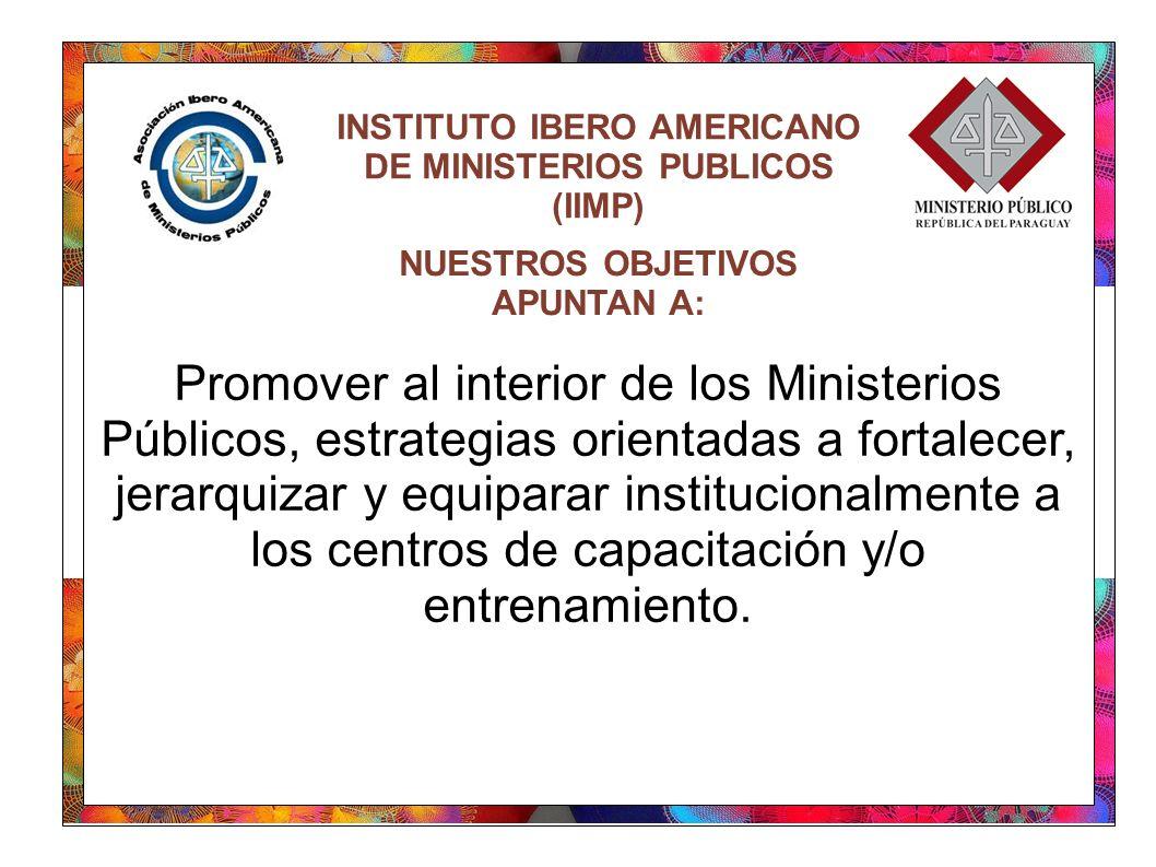 INSTITUTO IBERO AMERICANO DE MINISTERIOS PUBLICOS (IIMP) Promover al interior de los Ministerios Públicos, estrategias orientadas a fortalecer, jerarquizar y equiparar institucionalmente a los centros de capacitación y/o entrenamiento.