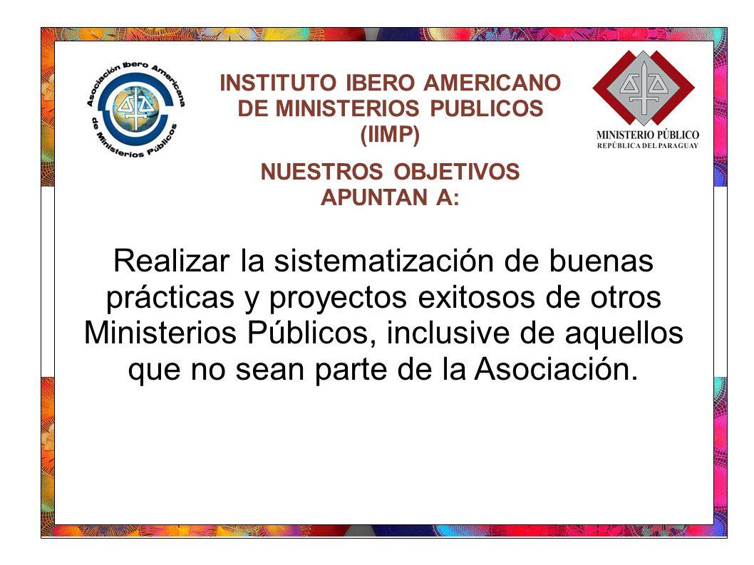 INSTITUTO IBERO AMERICANO DE MINISTERIOS PUBLICOS (IIMP) Realizar la sistematización de buenas prácticas y proyectos exitosos de otros Ministerios Públicos, inclusive de aquellos que no sean parte de la Asociación.