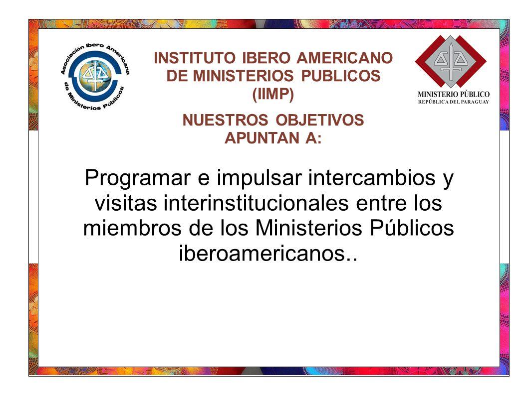 INSTITUTO IBERO AMERICANO DE MINISTERIOS PUBLICOS (IIMP) Programar e impulsar intercambios y visitas interinstitucionales entre los miembros de los Mi